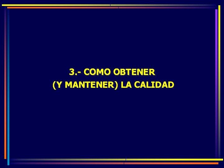 3. - COMO OBTENER (Y MANTENER) LA CALIDAD
