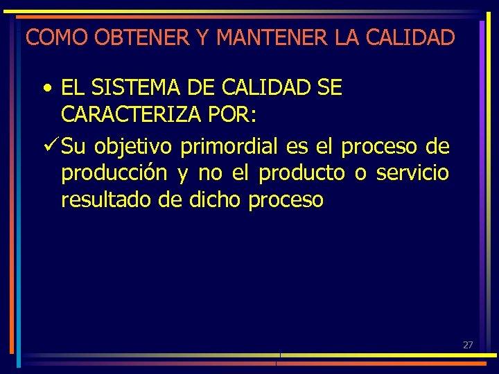 COMO OBTENER Y MANTENER LA CALIDAD • EL SISTEMA DE CALIDAD SE CARACTERIZA POR: