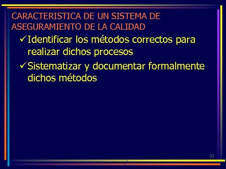 CARACTERISTICA DE UN SISTEMA DE ASEGURAMIENTO DE LA CALIDAD ü Identificar los métodos correctos