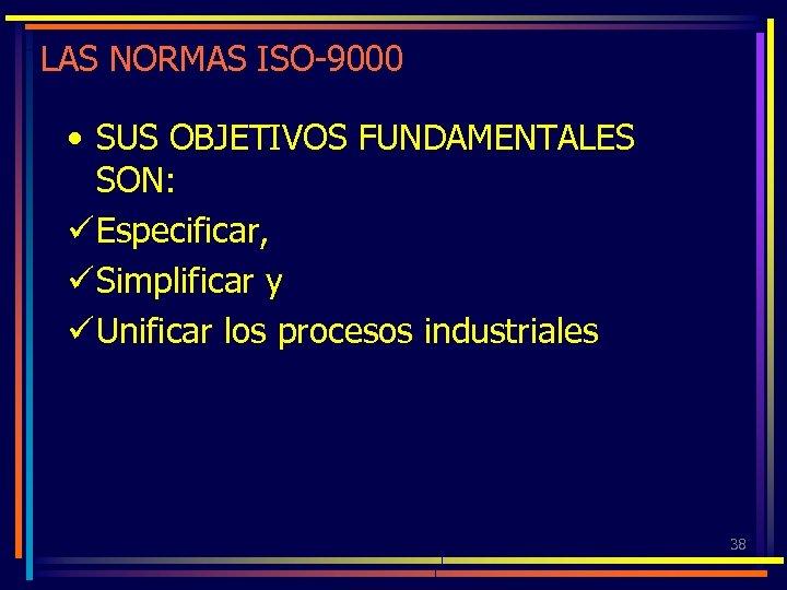 LAS NORMAS ISO-9000 • SUS OBJETIVOS FUNDAMENTALES SON: ü Especificar, ü Simplificar y ü