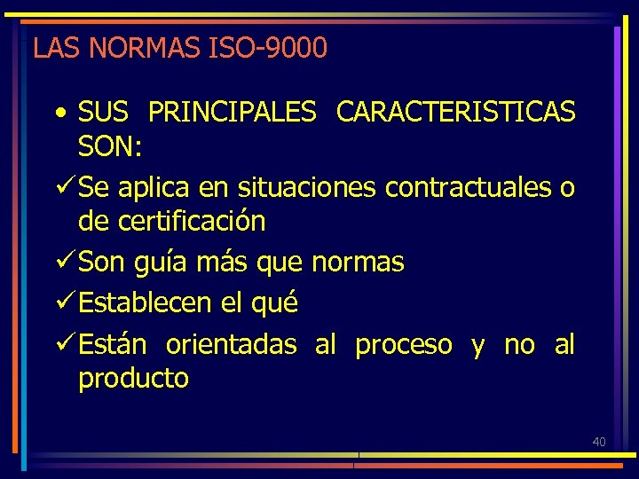 LAS NORMAS ISO-9000 • SUS PRINCIPALES CARACTERISTICAS SON: ü Se aplica en situaciones contractuales