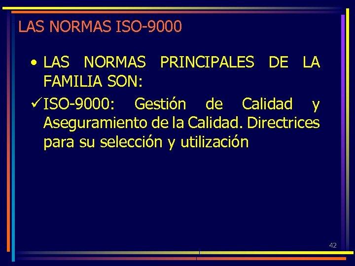 LAS NORMAS ISO-9000 • LAS NORMAS PRINCIPALES DE LA FAMILIA SON: ü ISO-9000: Gestión