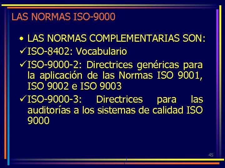 LAS NORMAS ISO-9000 • LAS NORMAS COMPLEMENTARIAS SON: ü ISO-8402: Vocabulario ü ISO-9000 -2: