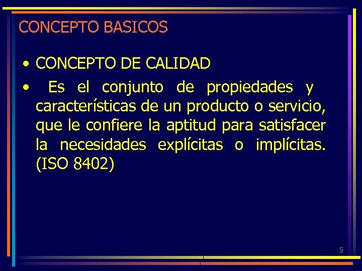CONCEPTO BASICOS • CONCEPTO DE CALIDAD • Es el conjunto de propiedades y características