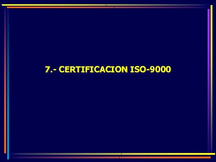 7. - CERTIFICACION ISO-9000