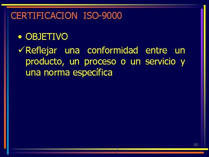CERTIFICACION ISO-9000 • OBJETIVO ü Reflejar una conformidad entre un producto, un proceso o