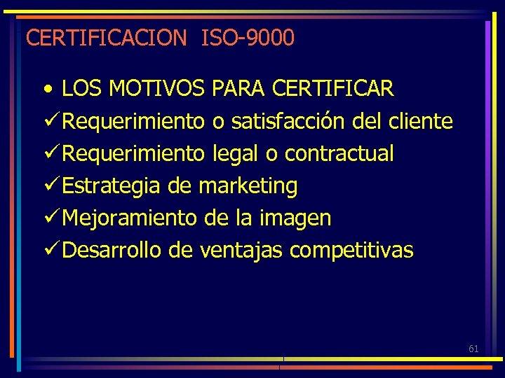 CERTIFICACION ISO-9000 • LOS MOTIVOS PARA CERTIFICAR ü Requerimiento o satisfacción del cliente ü