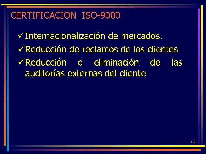 CERTIFICACION ISO-9000 ü Internacionalización de mercados. ü Reducción de reclamos de los clientes ü