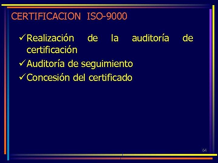 CERTIFICACION ISO-9000 ü Realización de la auditoría certificación ü Auditoría de seguimiento ü Concesión
