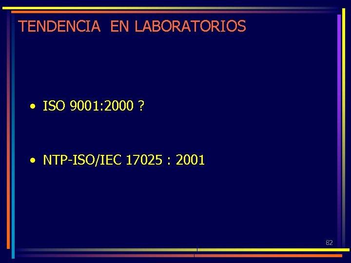 TENDENCIA EN LABORATORIOS • ISO 9001: 2000 ? • NTP-ISO/IEC 17025 : 2001 82