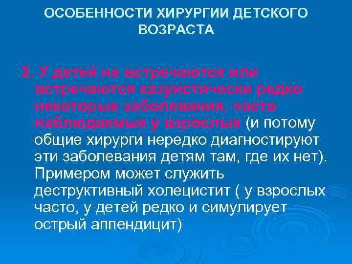 ОСОБЕННОСТИ ХИРУРГИИ ДЕТСКОГО ВОЗРАСТА 2. У детей не встречаются или встречаются казуистически редко некоторые