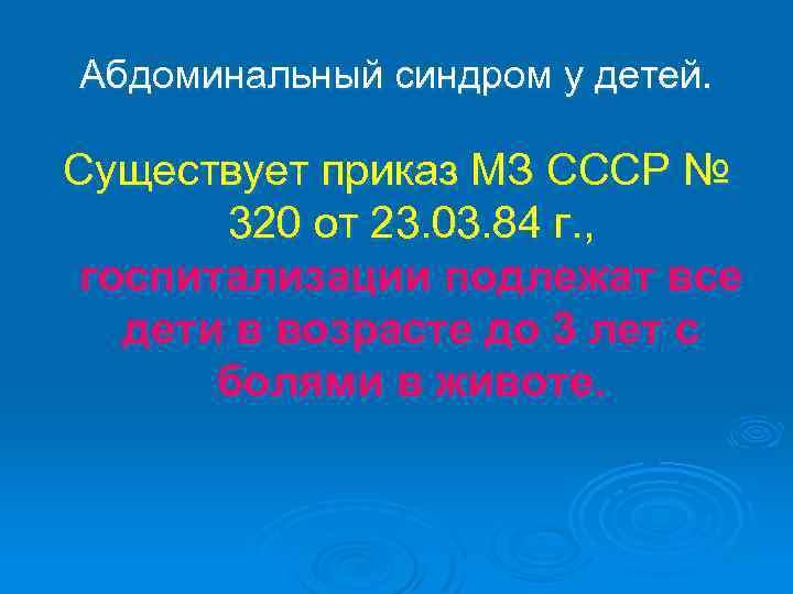 Абдоминальный синдром у детей. Существует приказ МЗ СССР № 320 от 23. 03. 84