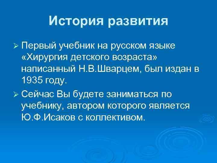 История развития Ø Первый учебник на русском языке «Хирургия детского возраста» написанный Н. В.