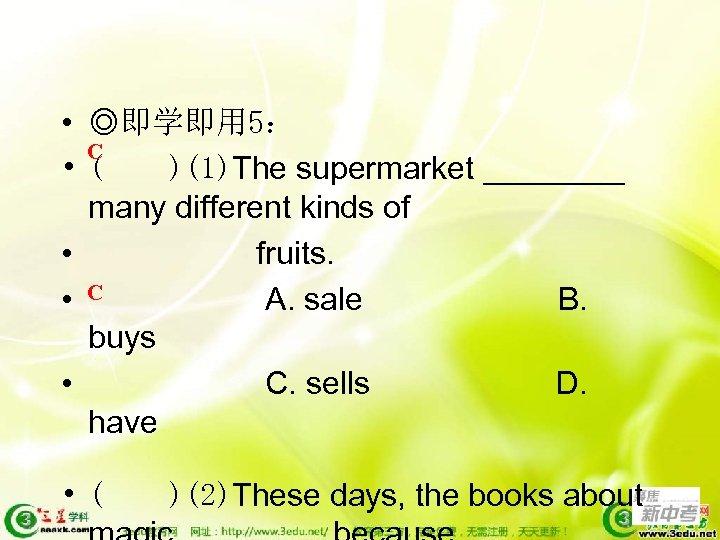 • ◎即学即用 5: C • ( )(1)The supermarket ____ many different kinds of