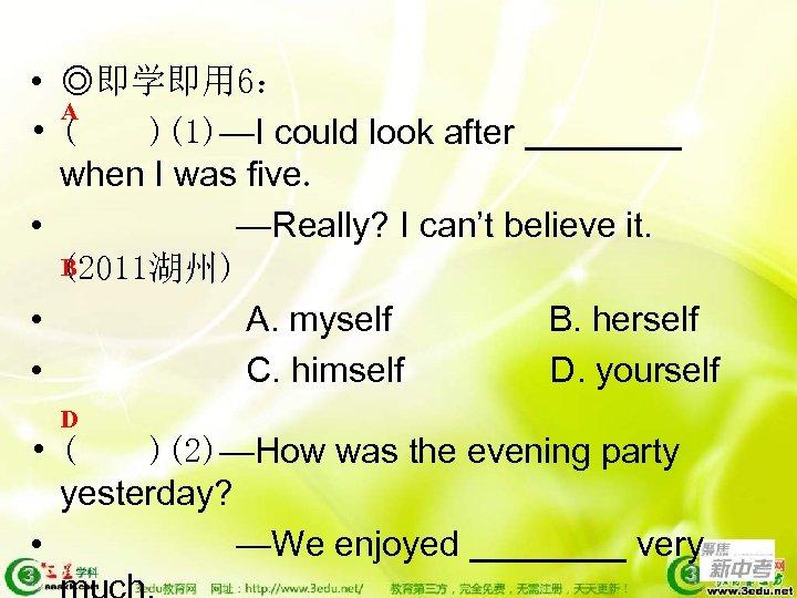 • ◎即学即用 6: A • ( )(1)—I could look after ____ when I