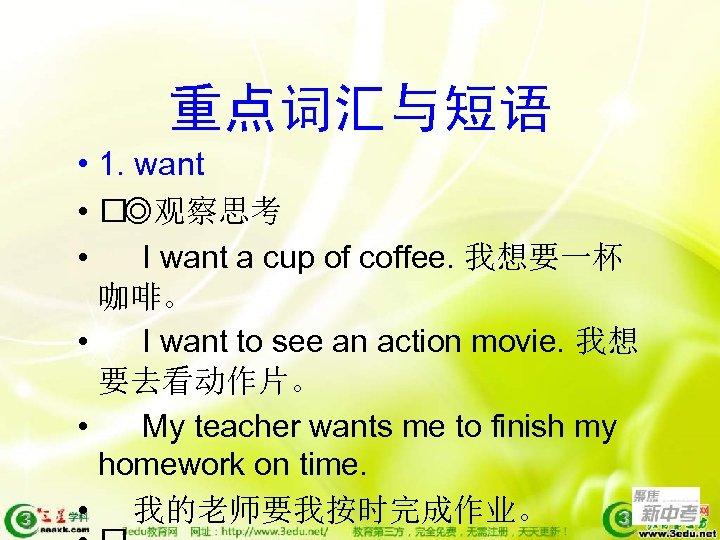 重点词汇与短语 • 1. want • ◎观察思考 • I want a cup of coffee. 我想要一杯