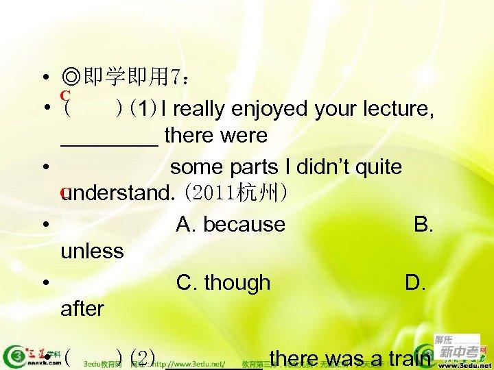• ◎即学即用 7: C • ( )(1)I really enjoyed your lecture, ____ there