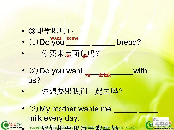 • ◎即学即用 1: want some • (1)Do you • 你要来点面包吗? to go bread?