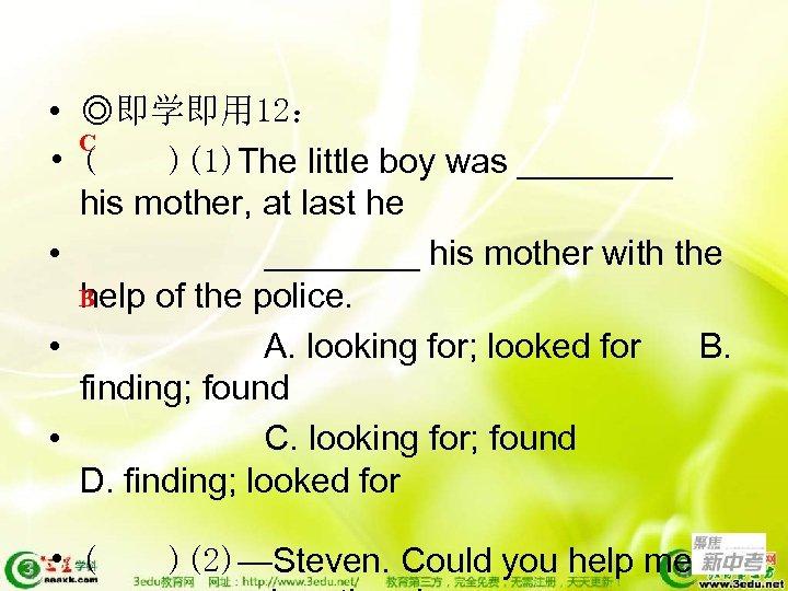 • ◎即学即用 12: C • ( )(1)The little boy was ____ his mother,