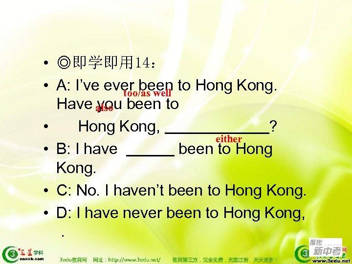 • ◎即学即用 14: • A: I've ever been to Hong Kong. too/as well