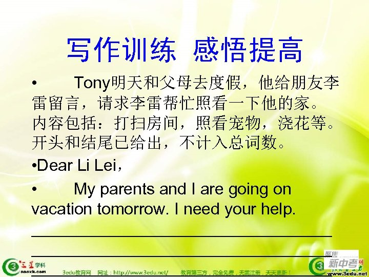 写作训练 感悟提高 • Tony明天和父母去度假,他给朋友李 雷留言,请求李雷帮忙照看一下他的家。 内容包括:打扫房间,照看宠物,浇花等。 开头和结尾已给出,不计入总词数。 • Dear Li Lei, • My parents