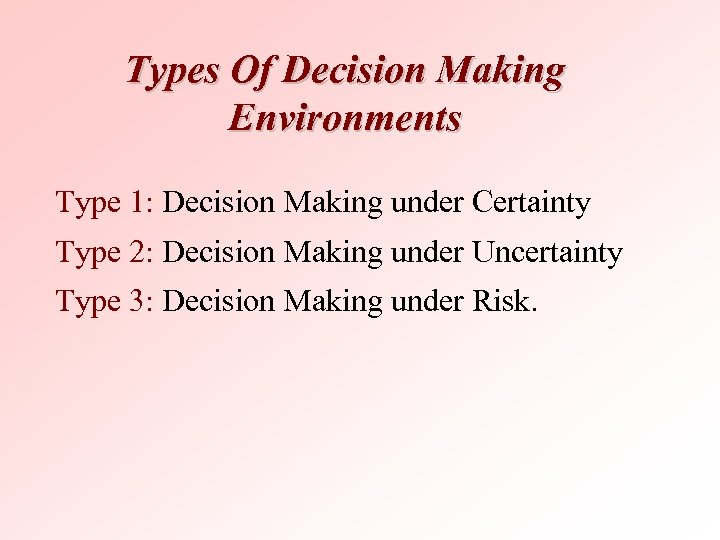 Types Of Decision Making Environments Type 1: Decision Making under Certainty Type 2: Decision