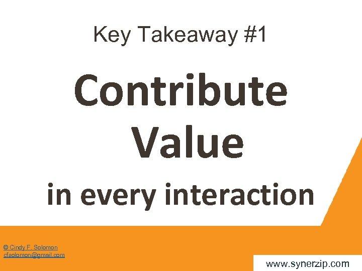 Key Takeaway #1 Contribute Value in every interaction © Cindy F. Solomon cfsolomon@gmail. com