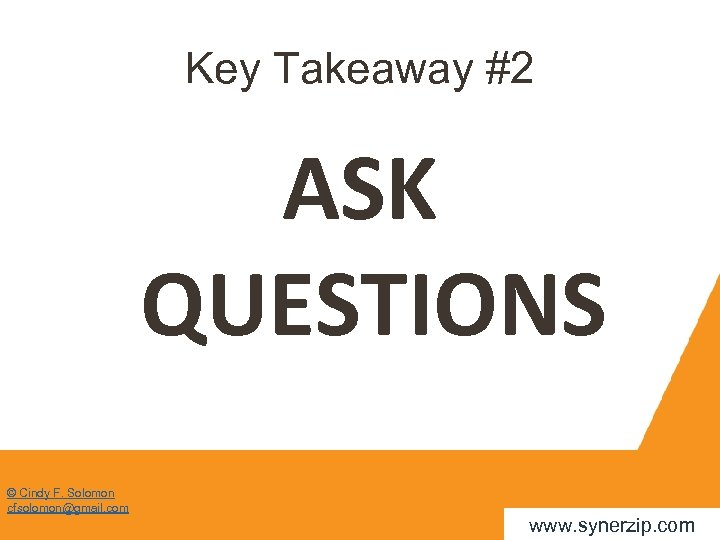 Key Takeaway #2 ASK QUESTIONS © Cindy F. Solomon cfsolomon@gmail. com www. synerzip. com