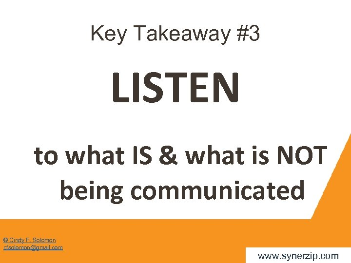 Key Takeaway #3 LISTEN to what IS & what is NOT being communicated ©