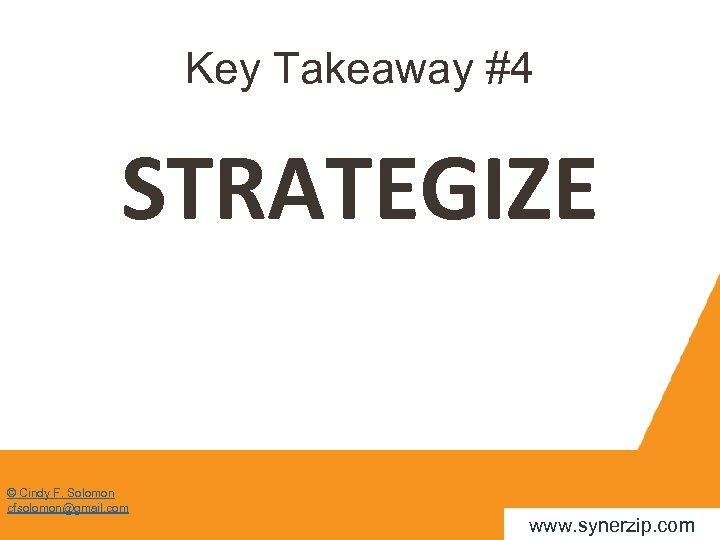 Key Takeaway #4 STRATEGIZE © Cindy F. Solomon cfsolomon@gmail. com www. synerzip. com