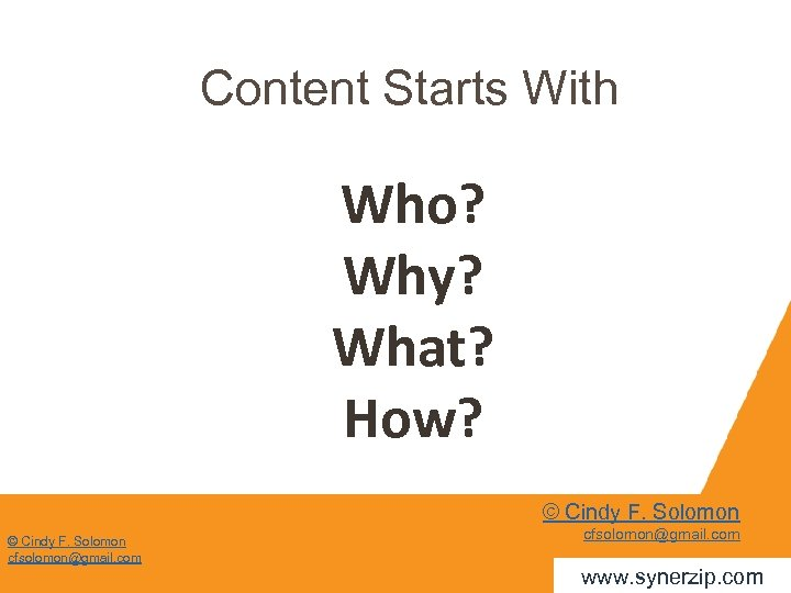 Content Starts With Who? Why? What? How? © Cindy F. Solomon cfsolomon@gmail. com www.