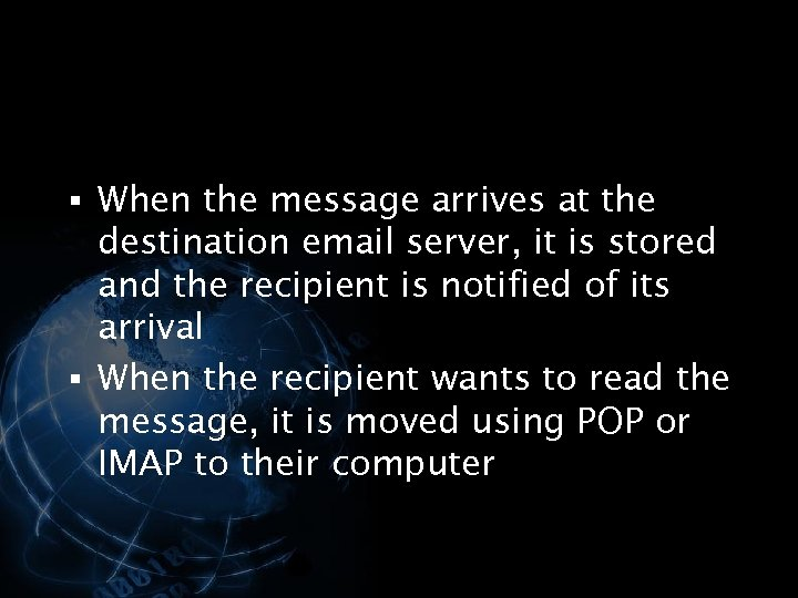 § When the message arrives at the destination email server, it is stored and