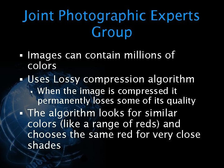 Joint Photographic Experts Group § Images can contain millions of colors § Uses Lossy
