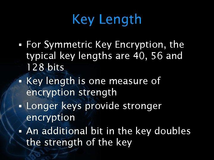 Key Length § For Symmetric Key Encryption, the typical key lengths are 40, 56