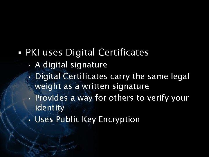 § PKI uses Digital Certificates § A digital signature § Digital Certificates carry the