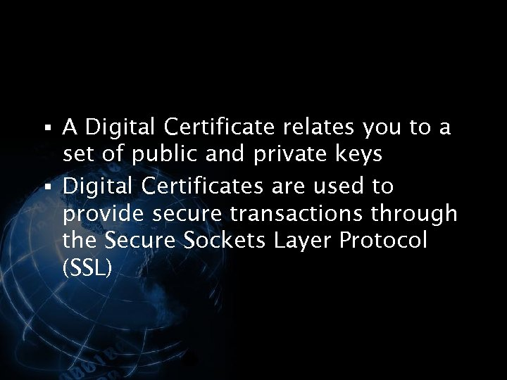 § A Digital Certificate relates you to a set of public and private keys