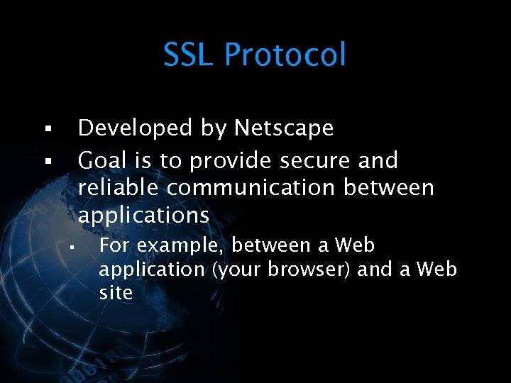 SSL Protocol Developed by Netscape Goal is to provide secure and reliable communication between