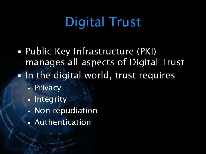 Digital Trust § Public Key Infrastructure (PKI) manages all aspects of Digital Trust §