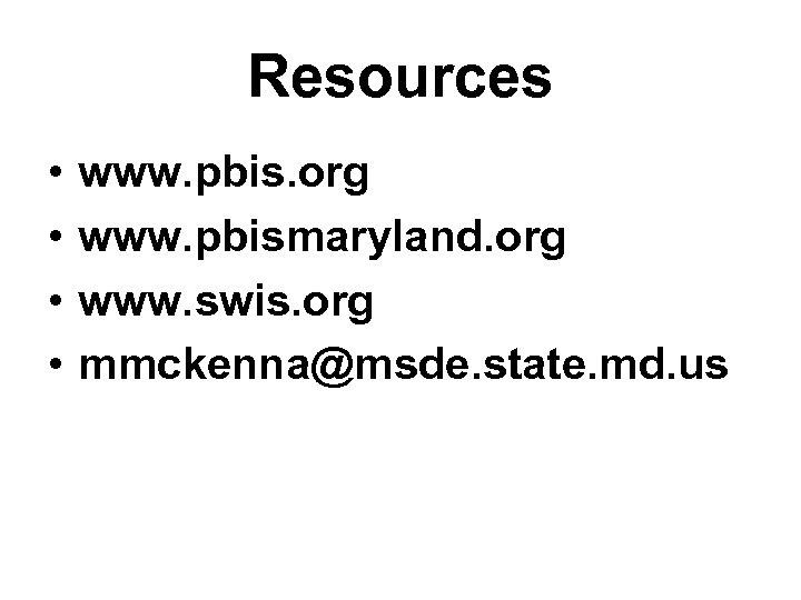 Resources • • www. pbis. org www. pbismaryland. org www. swis. org mmckenna@msde. state.