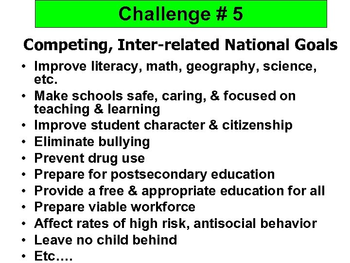Challenge # 5 Competing, Inter-related National Goals • Improve literacy, math, geography, science, etc.