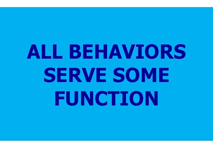Science of behavior has taught us that children…. ALL BEHAVIORS SERVE SOME FUNCTION •