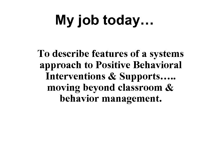 My job today… To describe features of a systems approach to Positive Behavioral Interventions