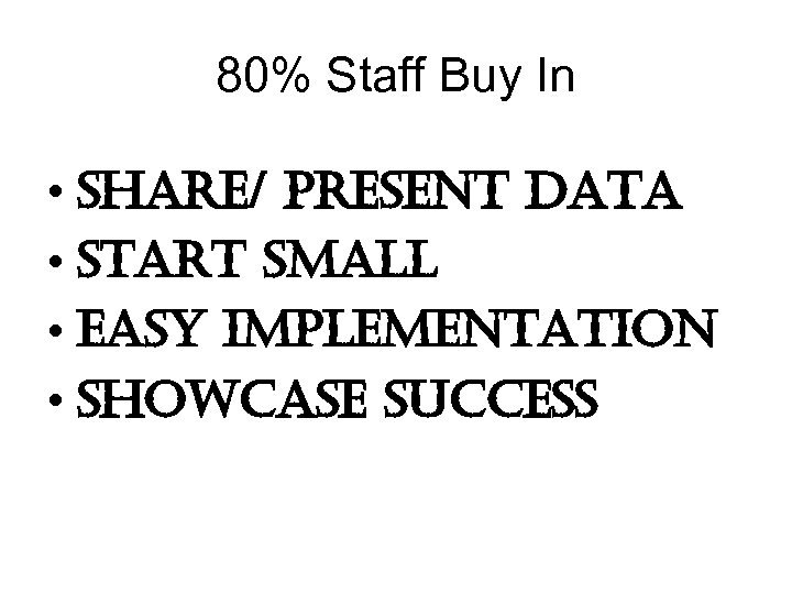 80% Staff Buy In • share/ present Data • start small • easy implementation