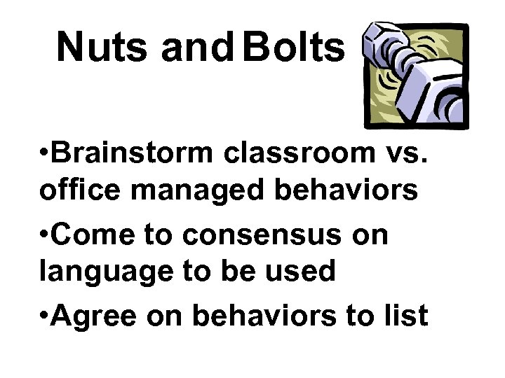 Nuts and Bolts • Brainstorm classroom vs. office managed behaviors • Come to consensus
