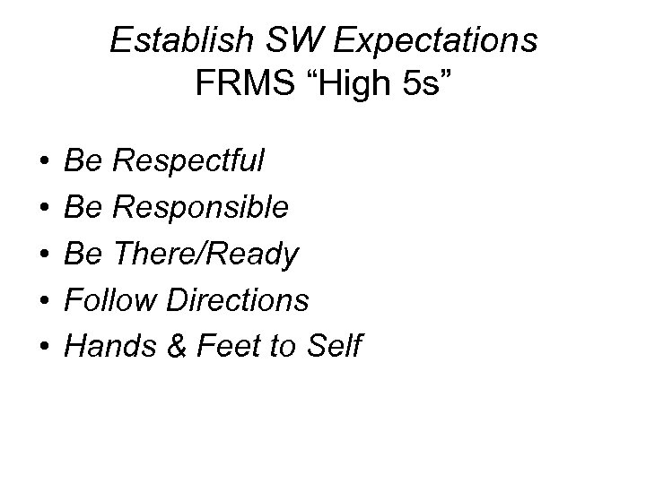 "Establish SW Expectations FRMS ""High 5 s"" • • • Be Respectful Be Responsible"