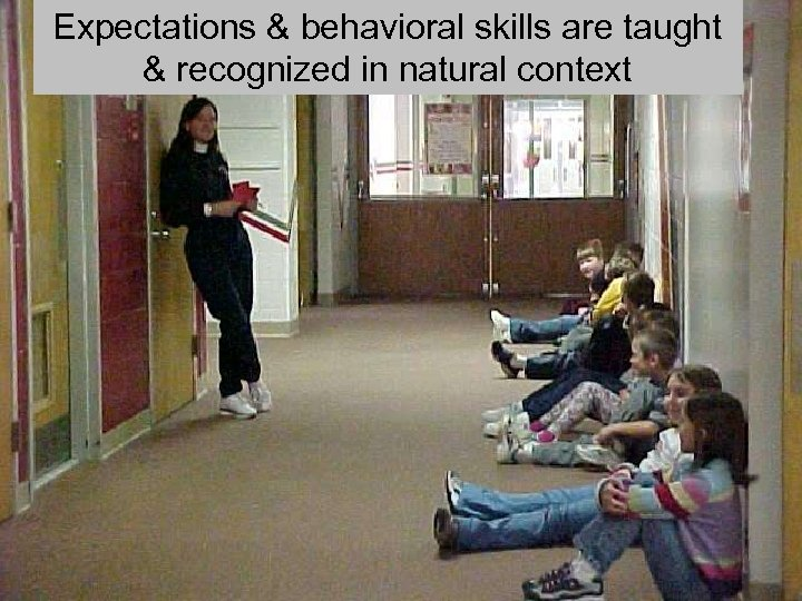 Expectations & behavioral skills are taught & recognized in natural context