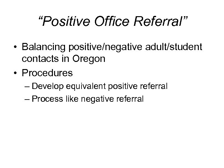 """Positive Office Referral"" • Balancing positive/negative adult/student contacts in Oregon • Procedures – Develop"