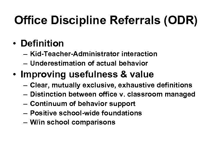 Office Discipline Referrals (ODR) • Definition – Kid-Teacher-Administrator interaction – Underestimation of actual behavior