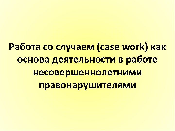 Работа со случаем (case work) как основа деятельности в работе несовершеннолетними правонарушителями