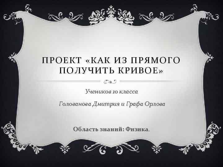 ПРОЕКТ «КАК ИЗ ПРЯМОГО ПОЛУЧИТЬ КРИВОЕ» Учеников 10 класса Голованова Дмитрия и Графа Орлова